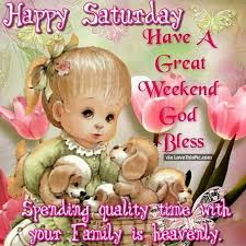 happy saturday have a great weekend spend time family and