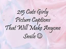 cute girly picture captions that will make anyone smile