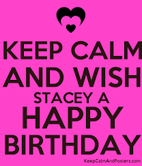 Keep Calm And Wish Stacey A Happy Birthday Keep Calm And Posters Generator Maker For Free Keepcalmandposters Com