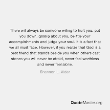 there will always be someone willing to hurt you put you down