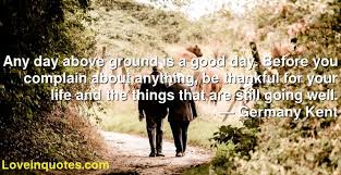 Any day above ground is a good day. Before you complain about ...