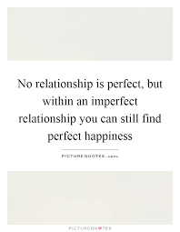 no relationship is perfect but in an imperfect relationship