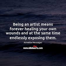 being an artist means forever healing your own wounds and at the