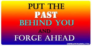 PUT THE PAST BEHIND YOU AND FORGE AHEAD » INSPIRATION ARENA