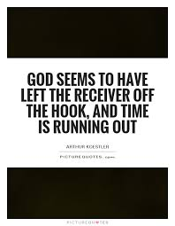 god seems to have left the receiver off the hook and time is