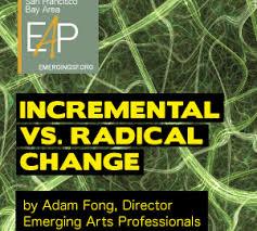 Incremental vs. Radical Change - Emerging Arts Professionals SFBA