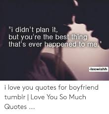 i didn t plan it but you re the best thing that s ever happened to