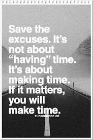 save the excuses it s not about having time it s about making