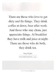 there are those who love to get dirty and fix things they drink