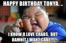 Happy Birthday Tonya I Know U Love Crabs But Damnit I Want Cake Fat Asian Kid Meme Generator