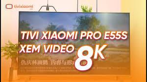 Đánh giá Smart Tivi Xiaomi E55S Pro Xem Video 8K. Giá vẫn rẻ của ...