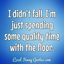 i didn t fall i m just spending some quality time the floor