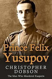 Prince Felix Yusupov: The Man Who Murdered Rasputin by Christopher Dobson