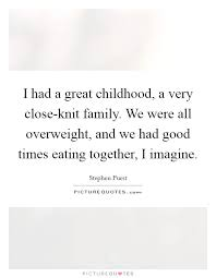 i had a great childhood a very close knit family we were all