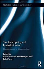 The Anthropology of Postindustrialism: Ethnographies of Disconnection  (Routledge Studies in Anthropology): Vaccaro, Ismael, Harper, Krista,  Murray, Seth: 9781138943643: Amazon.com: Books
