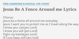 Jesus Be A Fence Around Me Lyrics By Fred Hammond Radical For Christ Chorus Jesus Be A