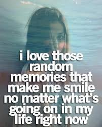 i love those random memories that make me smile no matter what s