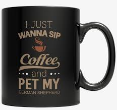 i just want to sip coffee and pet my german shepherd billion