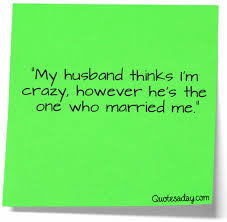 my husband thinks i m crazy however he s the one who married me