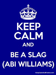 KEEP CALM AND BE A SLAG (ABI WILLIAMS) - Keep Calm and Posters Generator,  Maker For Free - KeepCalmAndPosters.com