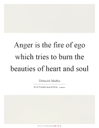 anger is the fire of ego which tries to burn the beauties of