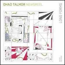 Ohad Talmor Newsreel - Long Forms — JazzTrail | NY Jazz Scene | Album  Reviews | Jazz Photography