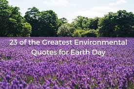earth day of the greatest environmental quotes com