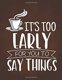 buy it s too early for you to say things funny coffee quotes gift