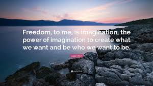 """Lizzie West Quote: """"Freedom, to me, is imagination, the power of  imagination to create what we want and be who we want to be."""" (7  wallpapers) - Quotefancy"""