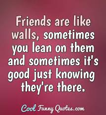 friends are like walls sometimes you lean on them and sometimes