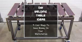 diy welding table ideas 5 cool ways to