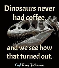 dinosaurs never had coffee and we see how that turned out