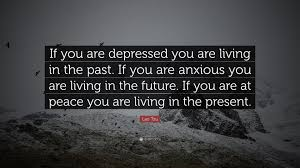 """lao tzu quote """"if you are depressed you are living in the past"""