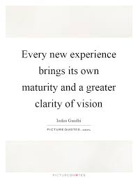 every new experience brings its own maturity and a greater