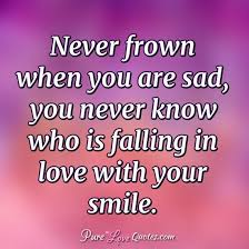 never frown when you are sad you never know who is falling in
