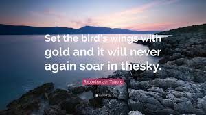 """rabindranath tagore quote """"set the bird s wings gold and it"""