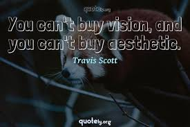 you can t buy vision and you can t buy aesthetic travis scott