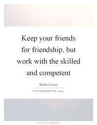 keep your friends for friendship but work the skilled and