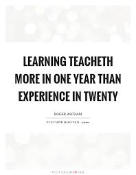 learning teacheth more in one year than experience in twenty
