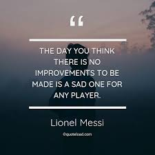 the day you think there is no improveme lionel messi about sad