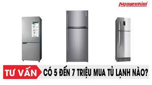 Mua tủ lạnh nào, khi chỉ có 5 đến 7 triệu? - Nguyễn Kim - YouTube