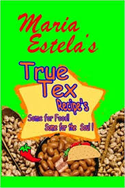 Maria Estela's True Tex Recipe's: Some for food Some for the Soul ...