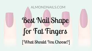 best nail shape for fat fingers the