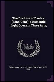 The Duchess of Dantzic (Sans-Gène), a Romantic Light Opera in Three Acts;:  Caryll, Ivan, Hamilton, Henry: 9781378964941: Amazon.com: Books