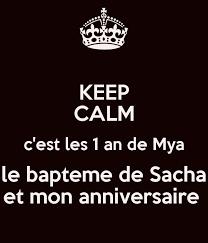 KEEP CALM c'est les 1 an de Mya le bapteme de Sacha et mon anniversaire  Poster | mariedaniel35@hotmail.fr | Keep Calm-o-Matic