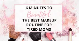 the best makeup routine for tired moms