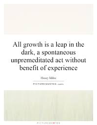 all growth is a leap in the dark a spontaneous unpremeditated
