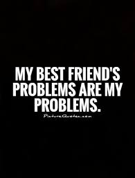 my best friend s problems are my problems friendship quotes on