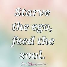 starve the ego feed the soul purelovequotes
