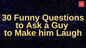 ask a guy to make him laugh